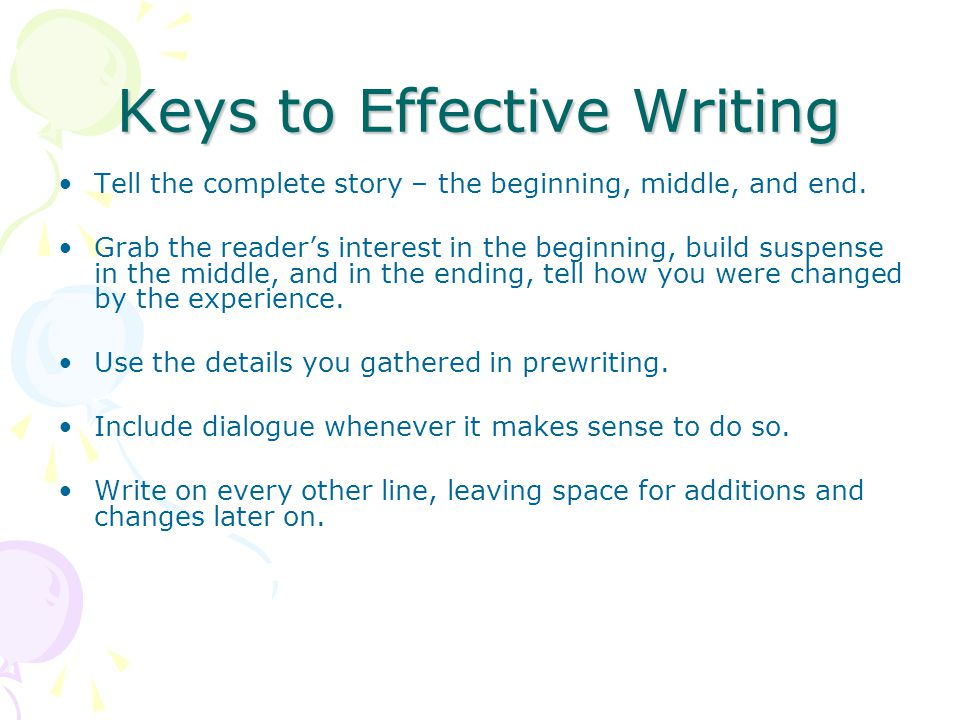 Keys to Effective Writing Tell the complete story – the beginning, middle, and end. Grab the reader's interest in the beginning, build suspense in the