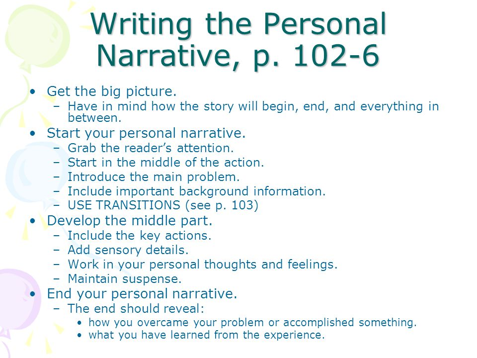 Writing the Personal Narrative, p. 102-6 Get the big picture. –Have in mind how the story will begin, end, and everything in between. Start your perso