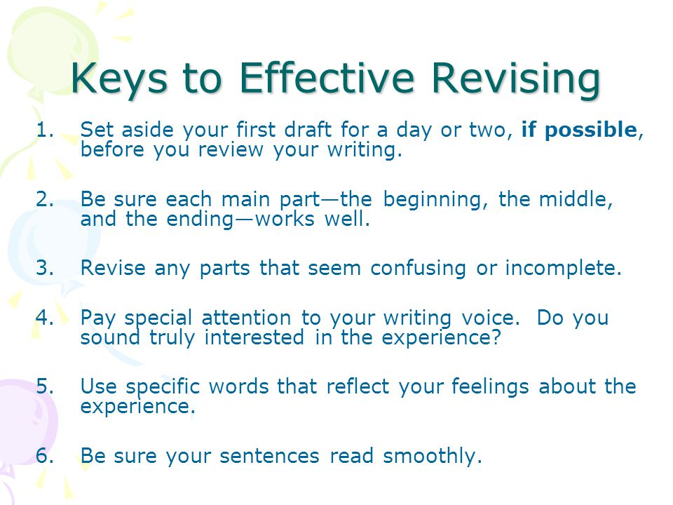 Keys to Effective Revising 1.Set aside your first draft for a day or two, if possible, before you review your writing. 2.Be sure each main part—the be