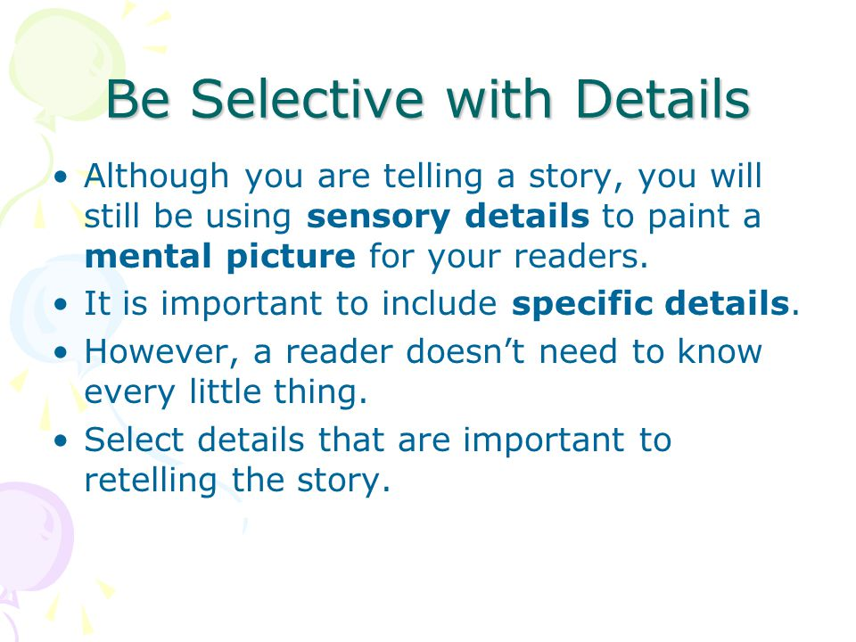 Be Selective with Details Although you are telling a story, you will still be using sensory details to paint a mental picture for your readers. It is
