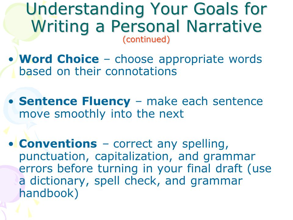 Understanding Your Goals for Writing a Personal Narrative (continued) Word Choice – choose appropriate words based on their connotations Sentence Flue