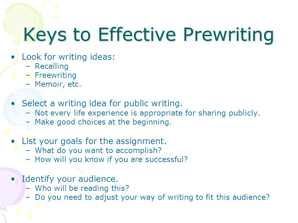 Keys to Effective Prewriting Look for writing ideas: –Recalling –Freewriting –Memoir, etc. Select a writing idea for public writing. –Not every life e