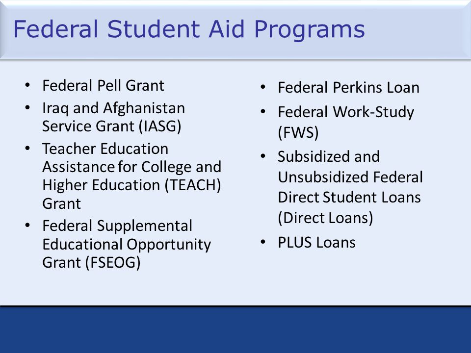Federal Student Aid Programs Federal Pell Grant Iraq and Afghanistan Service Grant (IASG) Teacher Education Assistance for College and Higher Education (TEACH) Grant Federal Supplemental Educational Opportunity Grant (FSEOG) Federal Perkins Loan Federal Work-Study (FWS) Subsidized and Unsubsidized Federal Direct Student Loans (Direct Loans) PLUS Loans
