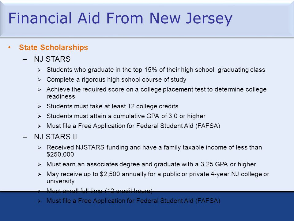 Financial Aid From New Jersey State Scholarships –NJ STARS  Students who graduate in the top 15% of their high school graduating class  Complete a rigorous high school course of study  Achieve the required score on a college placement test to determine college readiness  Students must take at least 12 college credits  Students must attain a cumulative GPA of 3.0 or higher  Must file a Free Application for Federal Student Aid (FAFSA ) –NJ STARS II  Received NJSTARS funding and have a family taxable income of less than $250,000  Must earn an associates degree and graduate with a 3.25 GPA or higher  May receive up to $2,500 annually for a public or private 4-year NJ college or university  Must enroll full time (12 credit hours)  Must file a Free Application for Federal Student Aid (FAFSA)