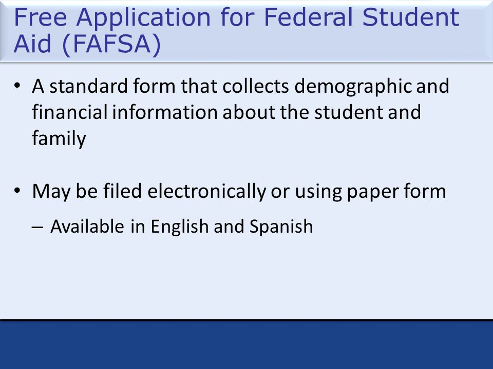 Free Application for Federal Student Aid (FAFSA) A standard form that collects demographic and financial information about the student and family May be filed electronically or using paper form – Available in English and Spanish