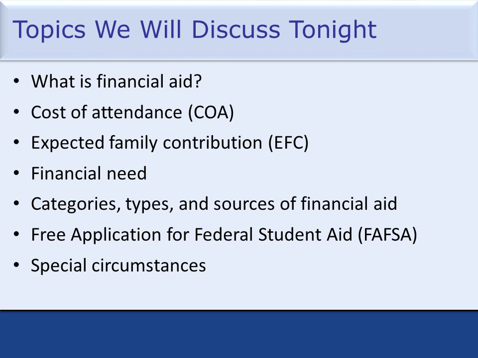Topics We Will Discuss Tonight What is financial aid.