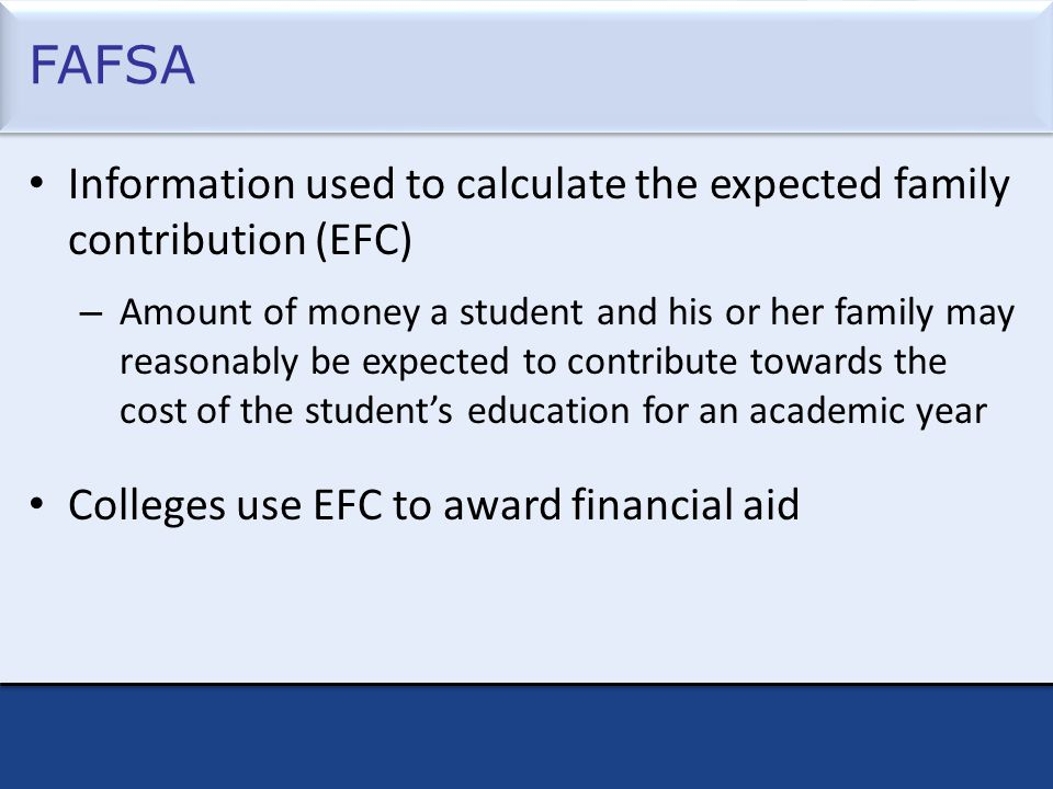 FAFSA Information used to calculate the expected family contribution (EFC) – Amount of money a student and his or her family may reasonably be expected to contribute towards the cost of the student's education for an academic year Colleges use EFC to award financial aid