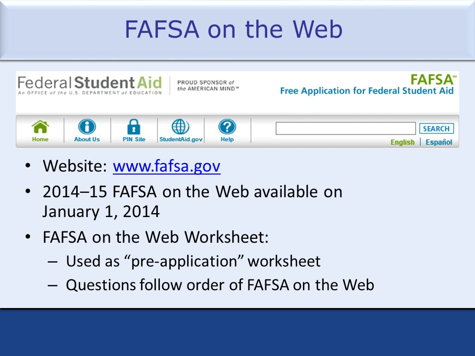 FAFSA on the Web Website: www.fafsa.govwww.fafsa.gov 2014–15 FAFSA on the Web available on January 1, 2014 FAFSA on the Web Worksheet: – Used as pre-application worksheet – Questions follow order of FAFSA on the Web