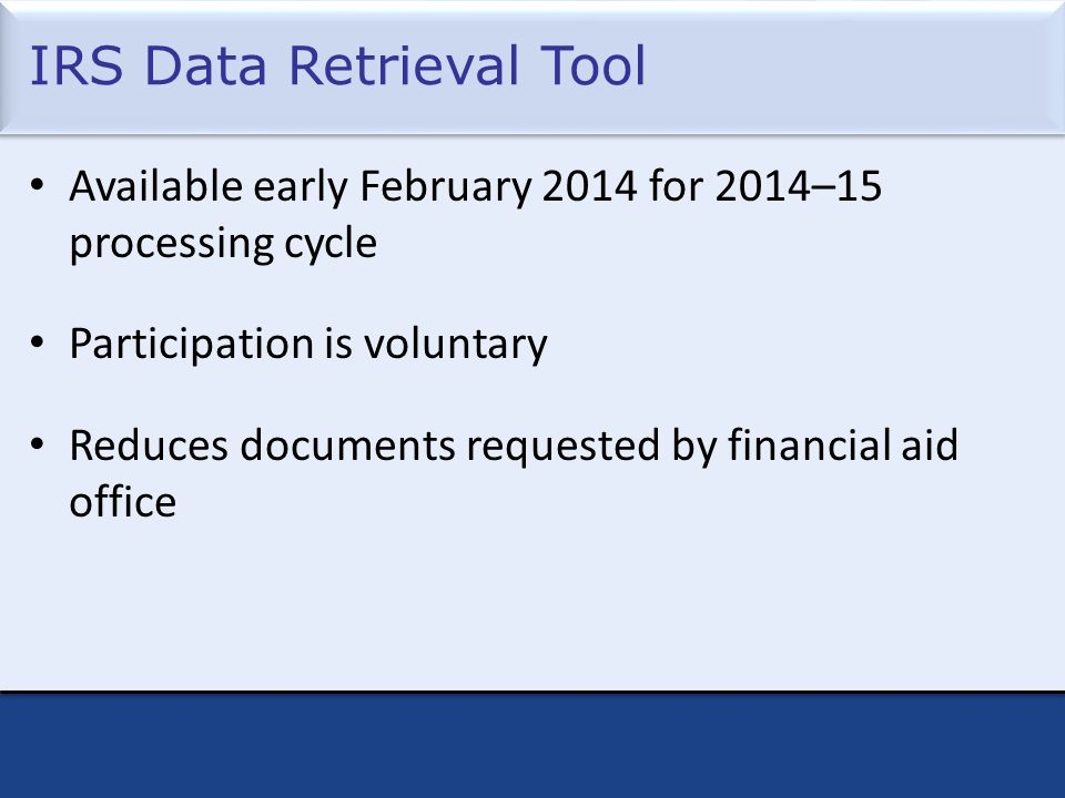 IRS Data Retrieval Tool Available early February 2014 for 2014–15 processing cycle Participation is voluntary Reduces documents requested by financial aid office