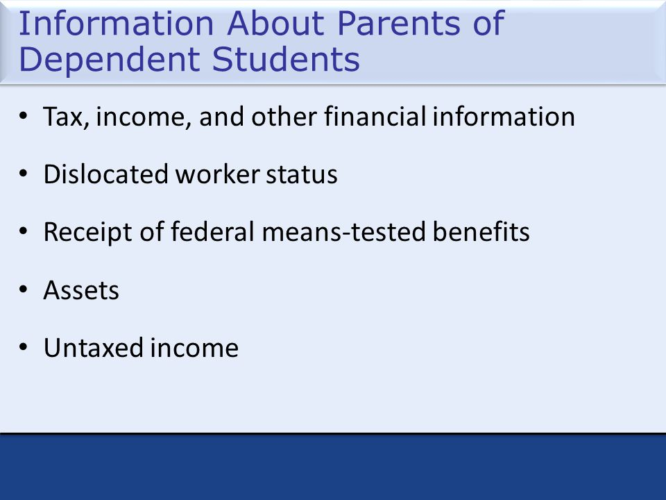 Information About Parents of Dependent Students Tax, income, and other financial information Dislocated worker status Receipt of federal means-tested benefits Assets Untaxed income