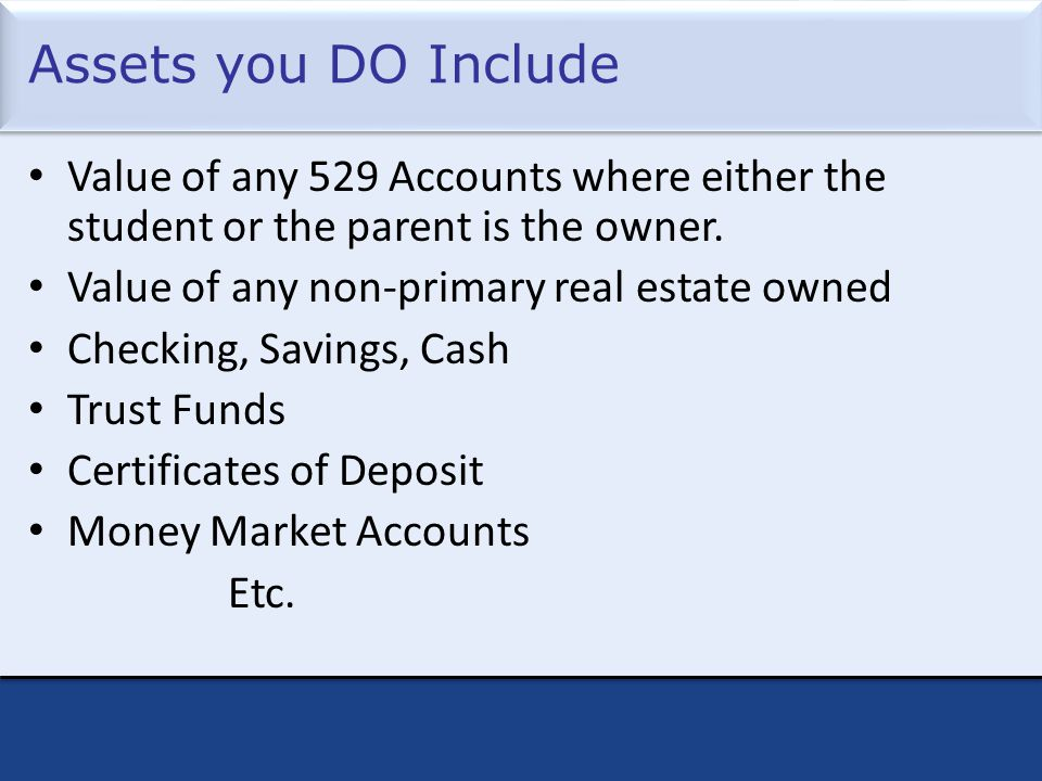 Assets you DO Include Value of any 529 Accounts where either the student or the parent is the owner.