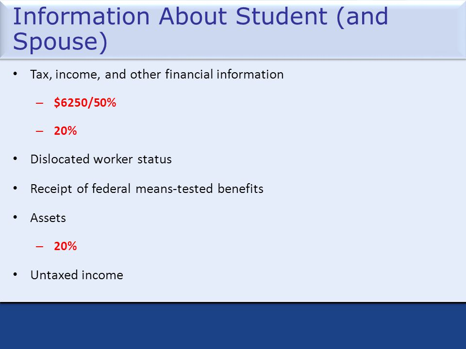 Information About Student (and Spouse) Tax, income, and other financial information – $6250/50% – 20% Dislocated worker status Receipt of federal means-tested benefits Assets – 20% Untaxed income