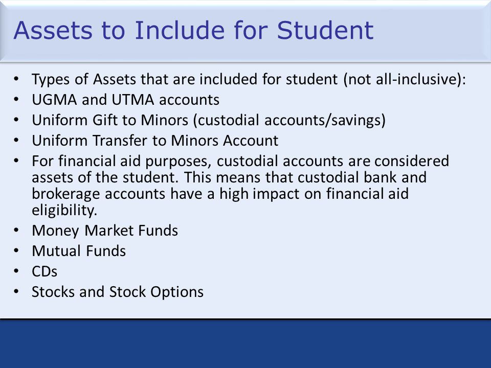 Assets to Include for Student Types of Assets that are included for student (not all-inclusive): UGMA and UTMA accounts Uniform Gift to Minors (custodial accounts/savings) Uniform Transfer to Minors Account For financial aid purposes, custodial accounts are considered assets of the student.