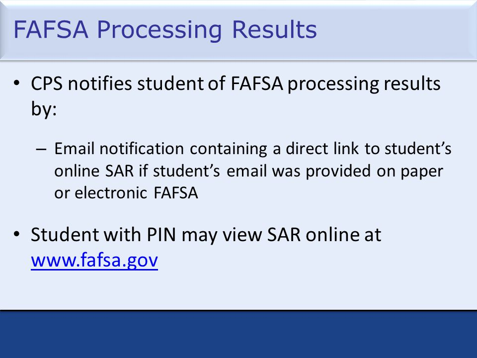 FAFSA Processing Results CPS notifies student of FAFSA processing results by: – Email notification containing a direct link to student's online SAR if student's email was provided on paper or electronic FAFSA Student with PIN may view SAR online at www.fafsa.gov www.fafsa.gov