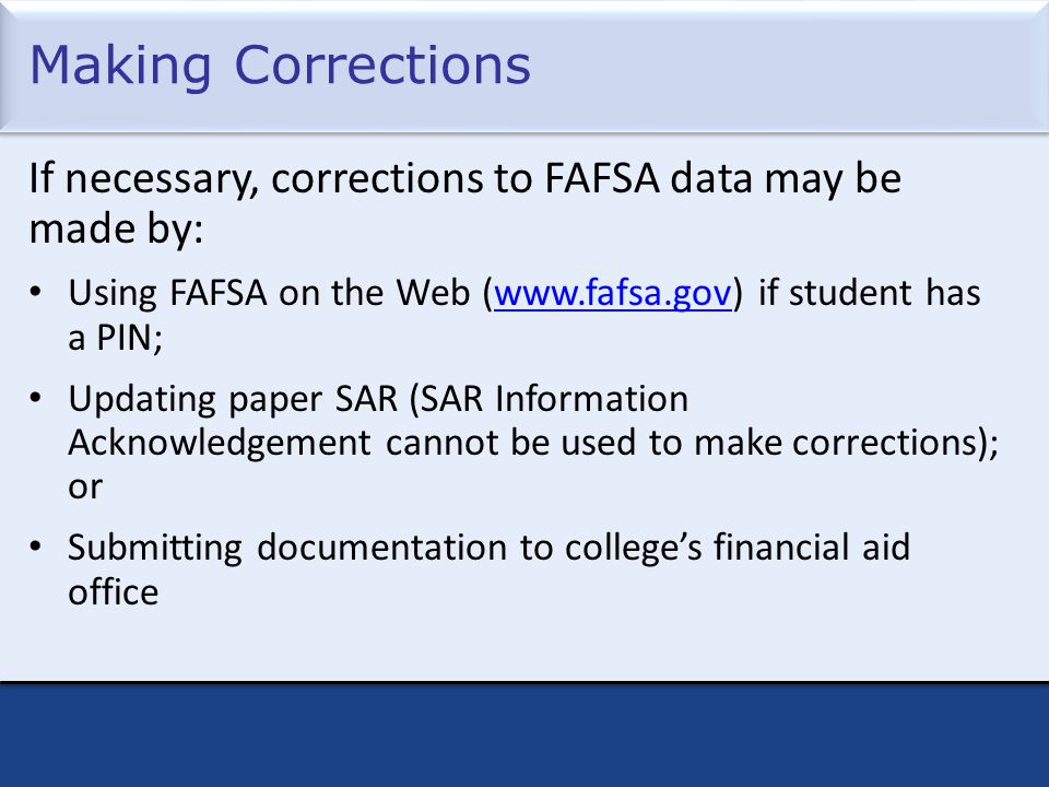 Making Corrections If necessary, corrections to FAFSA data may be made by: Using FAFSA on the Web (www.fafsa.gov) if student has a PIN;www.fafsa.gov Updating paper SAR (SAR Information Acknowledgement cannot be used to make corrections); or Submitting documentation to college's financial aid office