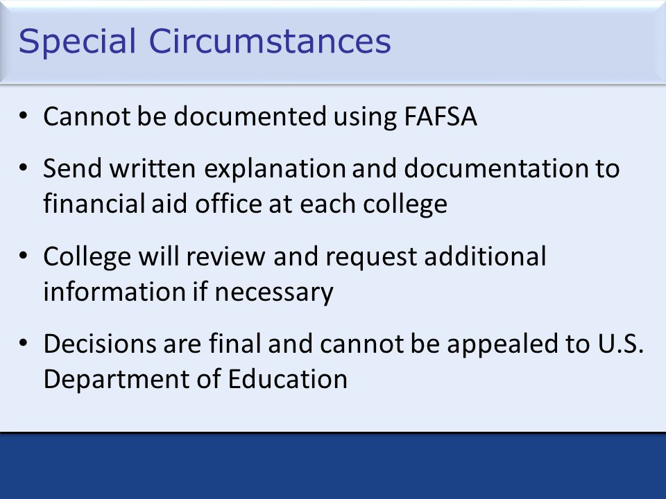 Special Circumstances Cannot be documented using FAFSA Send written explanation and documentation to financial aid office at each college College will review and request additional information if necessary Decisions are final and cannot be appealed to U.S.