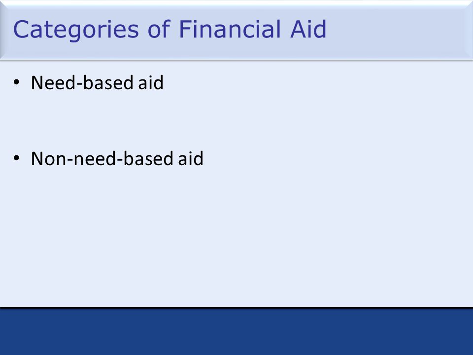 Categories of Financial Aid Need-based aid Non-need-based aid