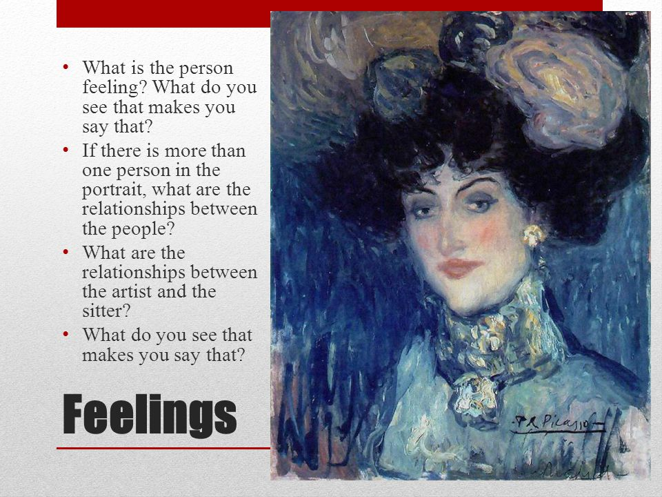 Feelings What is the person feeling? What do you see that makes you say that? If there is more than one person in the portrait, what are the relations