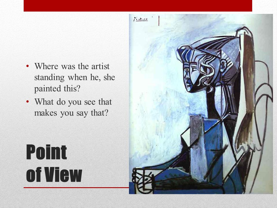 Point of View Where was the artist standing when he, she painted this? What do you see that makes you say that?