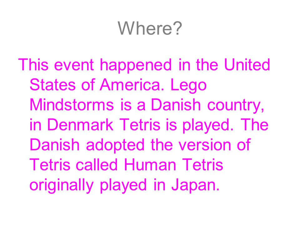 Where? This event happened in the United States of America. Lego Mindstorms is a Danish country, in Denmark Tetris is played. The Danish adopted the v