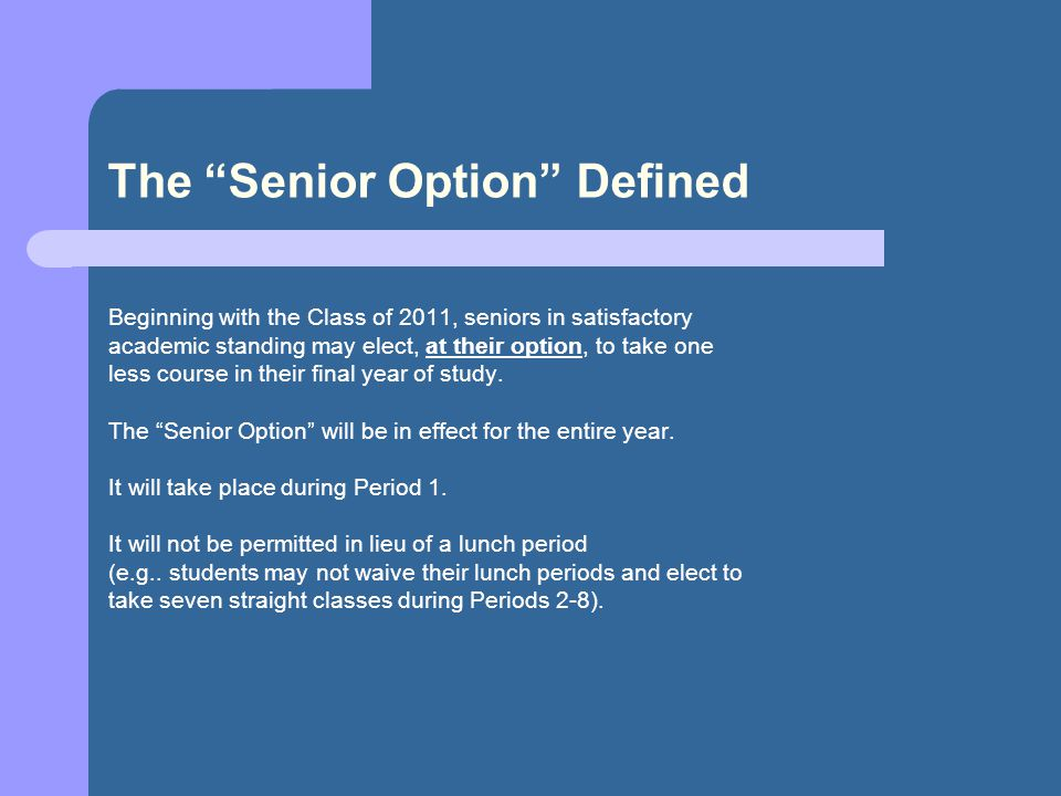 The Senior Option Defined Beginning with the Class of 2011, seniors in satisfactory academic standing may elect, at their option, to take one less course in their final year of study.