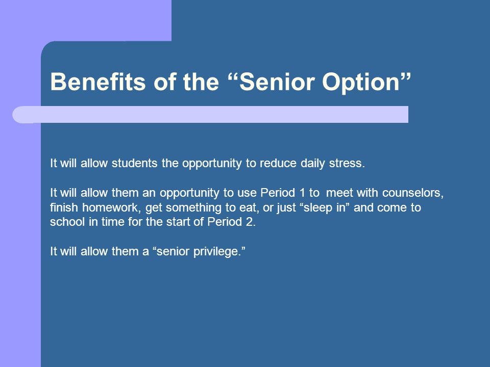 """Benefits of the """"Senior Option"""" It will allow students the opportunity to reduce daily stress. It will allow them an opportunity to use Period 1 to me"""