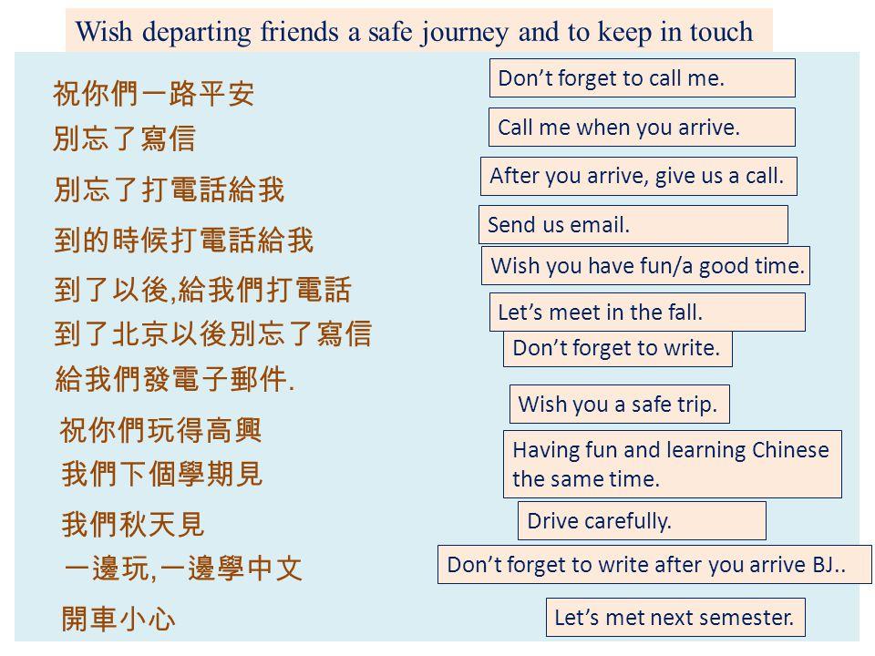 Wish departing friends a safe journey and to keep in touch 祝你們一路平安 別忘了打電話給我 一邊玩, 一邊學中文 到的時候打電話給我 祝你們玩得高興 到了以後, 給我們打電話 我們下個學期見 我們秋天見 給我們發電子郵件.