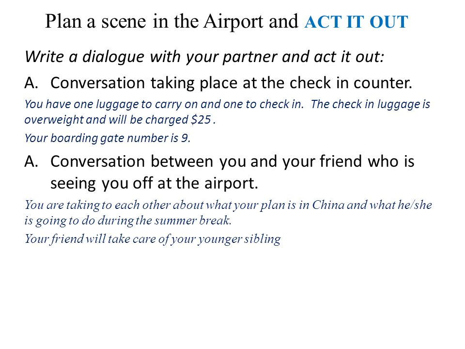 Plan a scene in the Airport and ACT IT OUT Write a dialogue with your partner and act it out: A.Conversation taking place at the check in counter.