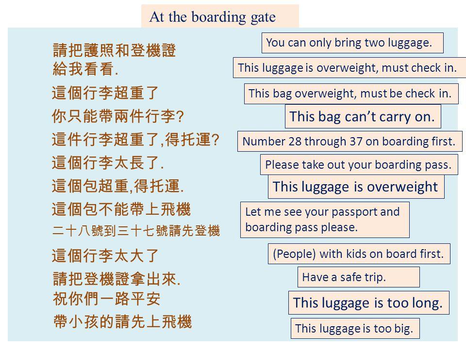 At the boarding gate 請把護照和登機證 給我看看.你只能帶兩件行李 . 祝你們一路平安 這件行李超重了, 得托運 .