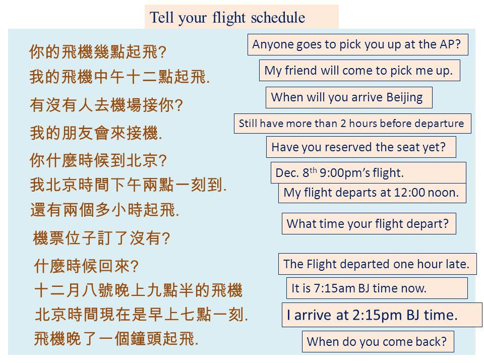 Tell your flight schedule 你的飛機幾點起飛 .有沒有人去機場接你 . 北京時間現在是早上七點一刻.