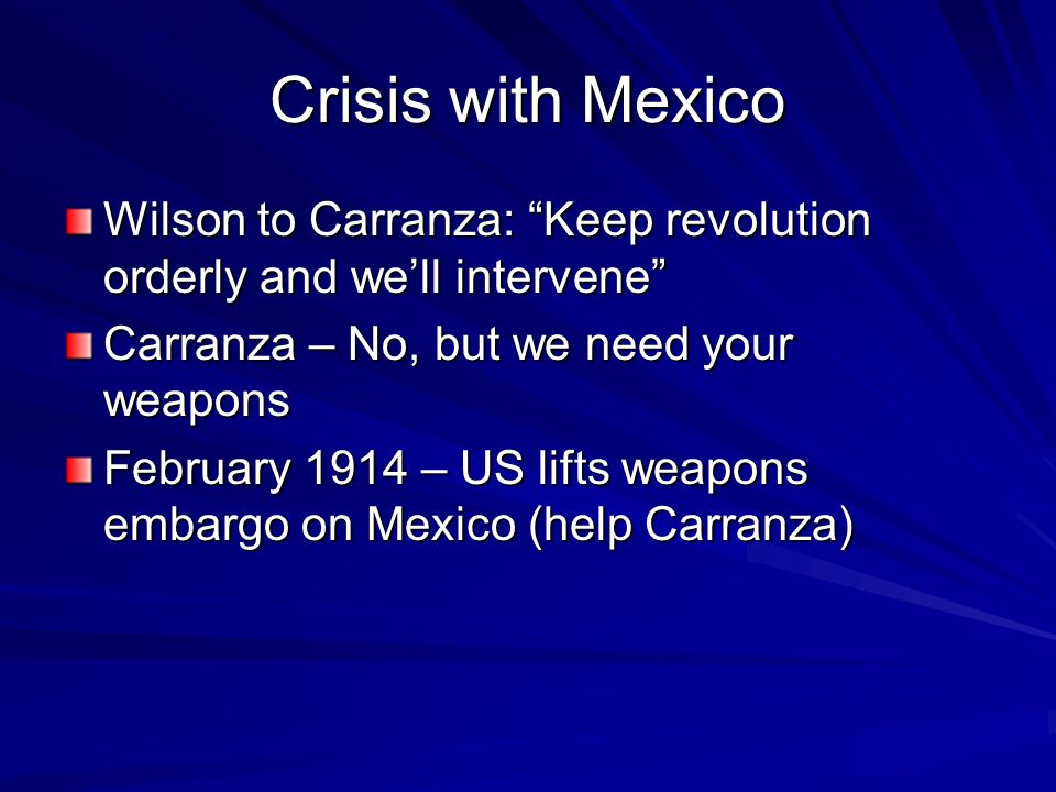 Crisis with Mexico Wilson to Carranza: Keep revolution orderly and we'll intervene Carranza – No, but we need your weapons February 1914 – US lifts weapons embargo on Mexico (help Carranza)