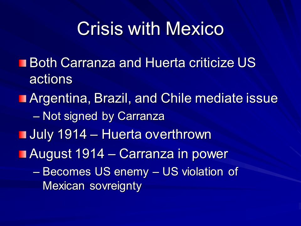 Crisis with Mexico Both Carranza and Huerta criticize US actions Argentina, Brazil, and Chile mediate issue –Not signed by Carranza July 1914 – Huerta overthrown August 1914 – Carranza in power –Becomes US enemy – US violation of Mexican sovreignty