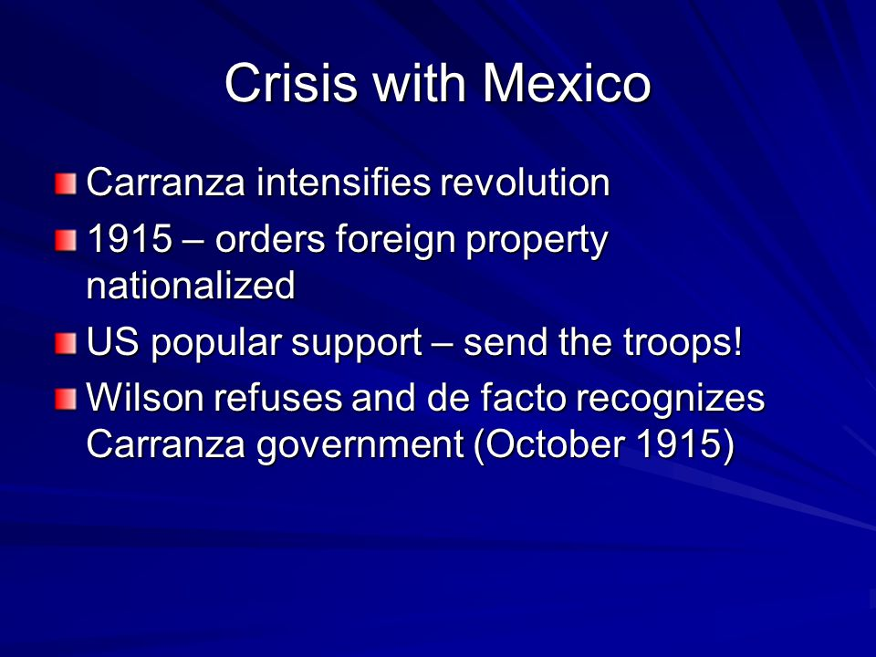 Crisis with Mexico Carranza intensifies revolution 1915 – orders foreign property nationalized US popular support – send the troops.