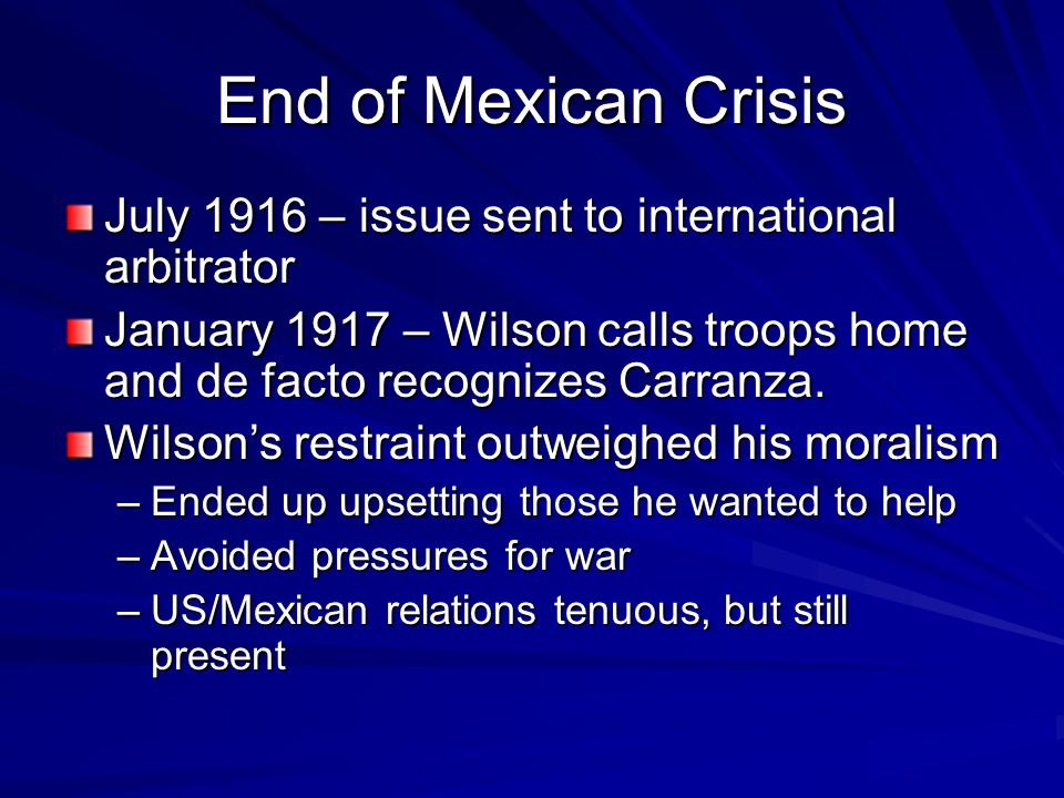 End of Mexican Crisis July 1916 – issue sent to international arbitrator January 1917 – Wilson calls troops home and de facto recognizes Carranza. Wil