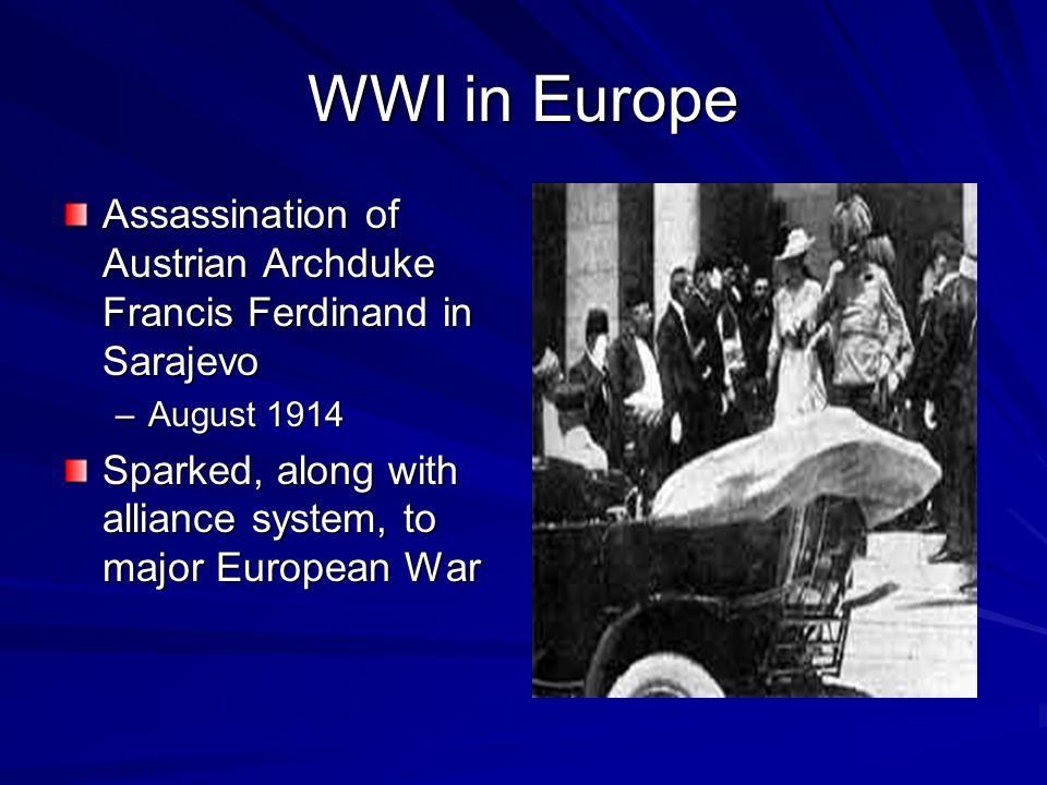 WWI in Europe Assassination of Austrian Archduke Francis Ferdinand in Sarajevo –August 1914 Sparked, along with alliance system, to major European War