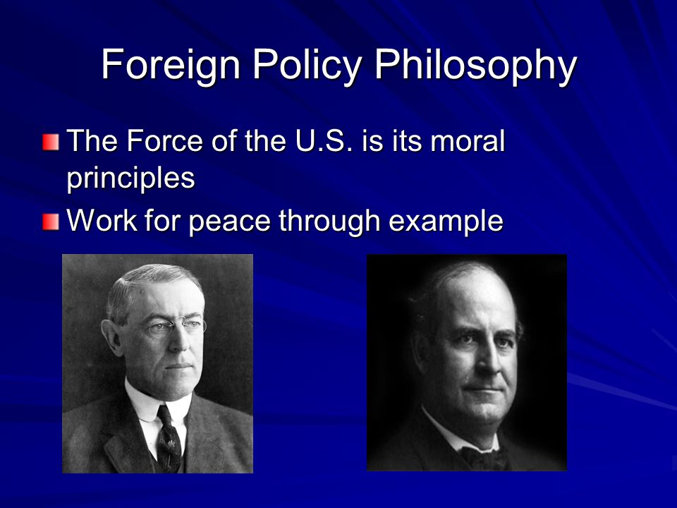 Foreign Policy Philosophy The Force of the U.S. is its moral principles Work for peace through example