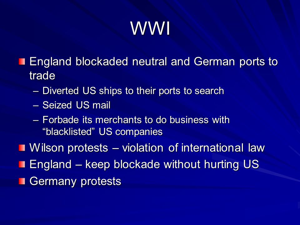 WWI England blockaded neutral and German ports to trade –Diverted US ships to their ports to search –Seized US mail –Forbade its merchants to do business with blacklisted US companies Wilson protests – violation of international law England – keep blockade without hurting US Germany protests