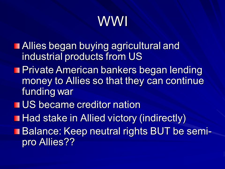WWI Allies began buying agricultural and industrial products from US Private American bankers began lending money to Allies so that they can continue funding war US became creditor nation Had stake in Allied victory (indirectly) Balance: Keep neutral rights BUT be semi- pro Allies