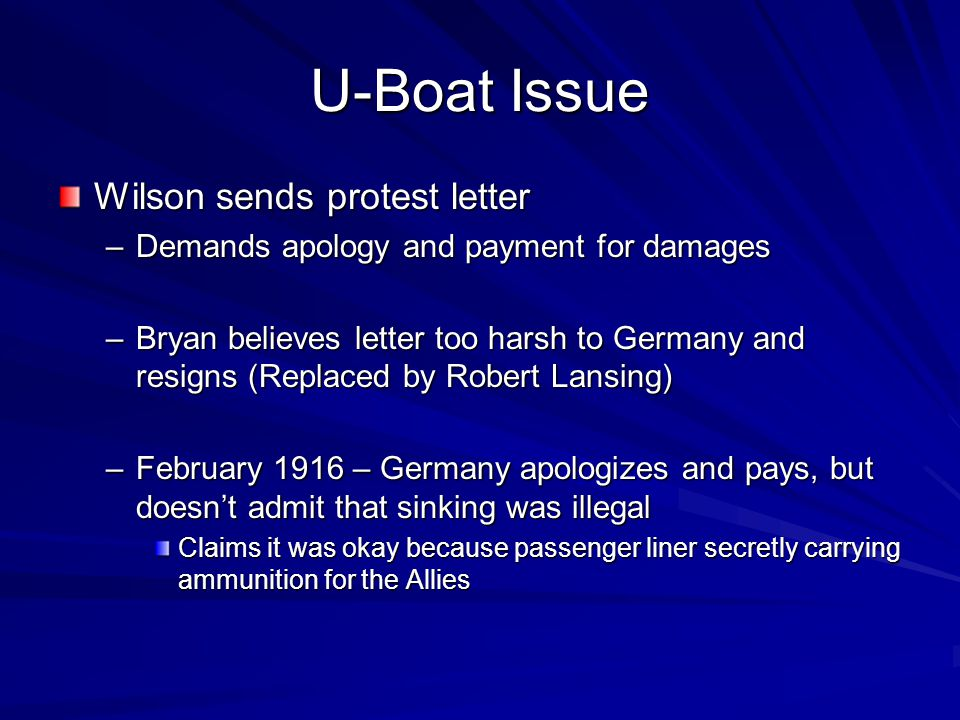 U-Boat Issue Wilson sends protest letter –Demands apology and payment for damages –Bryan believes letter too harsh to Germany and resigns (Replaced by