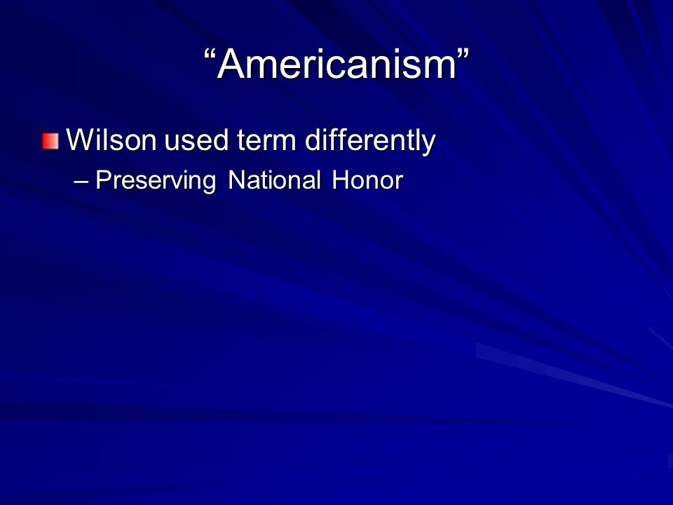Americanism Wilson used term differently –Preserving National Honor