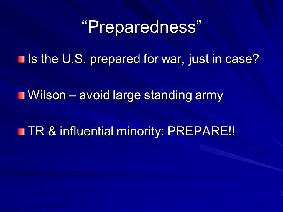 """Preparedness"" Is the U.S. prepared for war, just in case? Wilson – avoid large standing army TR & influential minority: PREPARE!!"