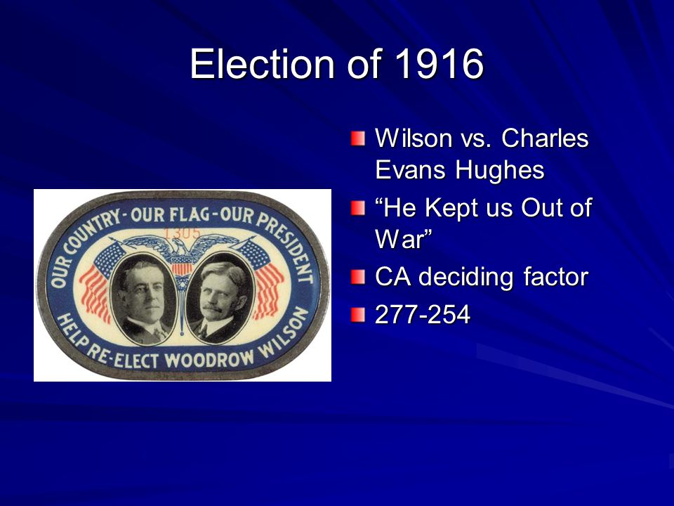 Election of 1916 Wilson vs. Charles Evans Hughes He Kept us Out of War CA deciding factor 277-254