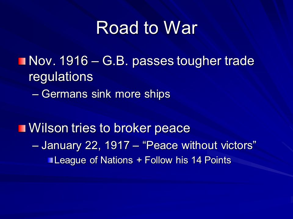 "Road to War Nov. 1916 – G.B. passes tougher trade regulations –Germans sink more ships Wilson tries to broker peace –January 22, 1917 – ""Peace without"