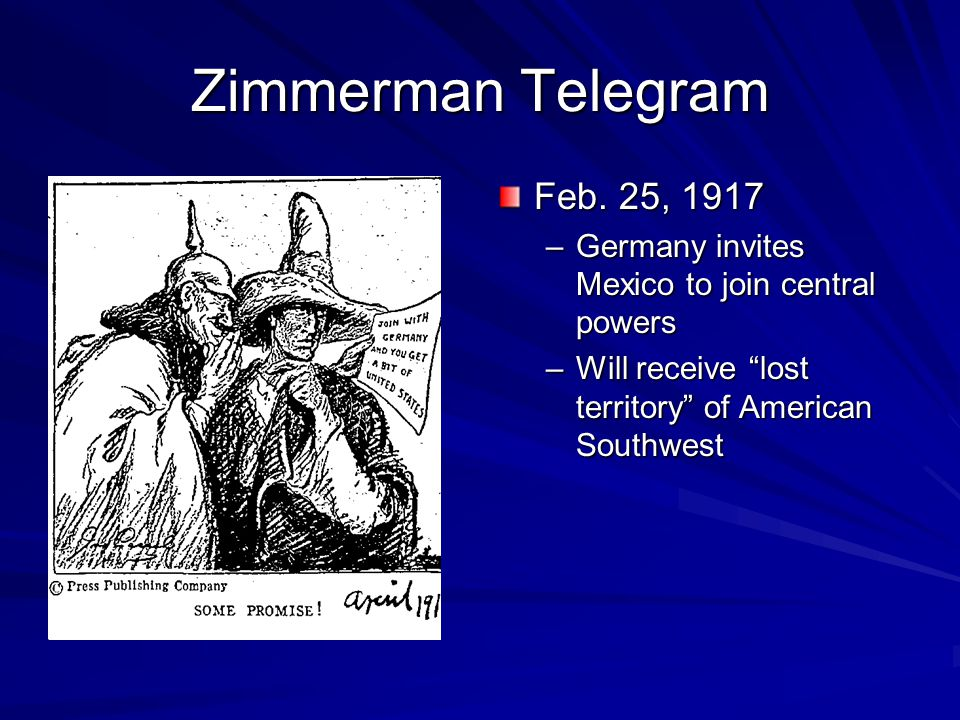 "Zimmerman Telegram Feb. 25, 1917 –Germany invites Mexico to join central powers –Will receive ""lost territory"" of American Southwest"