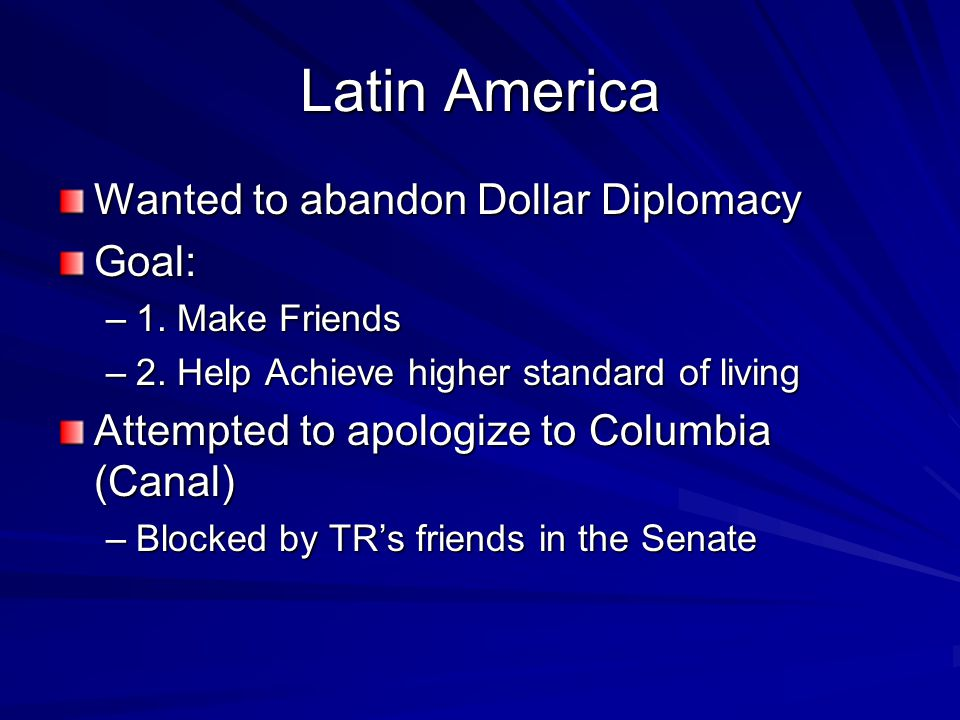 Latin America Wanted to abandon Dollar Diplomacy Goal: –1. Make Friends –2. Help Achieve higher standard of living Attempted to apologize to Columbia