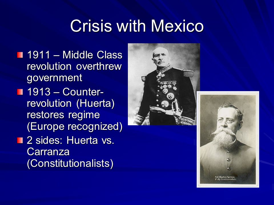Crisis with Mexico 1911 – Middle Class revolution overthrew government 1913 – Counter- revolution (Huerta) restores regime (Europe recognized) 2 sides: Huerta vs.
