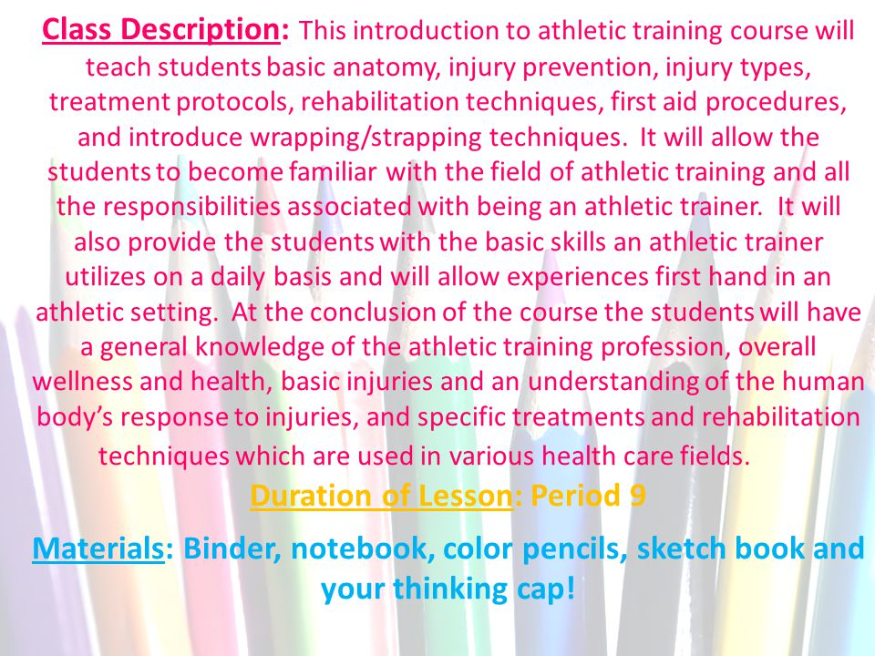 Class Description: This introduction to athletic training course will teach students basic anatomy, injury prevention, injury types, treatment protocols, rehabilitation techniques, first aid procedures, and introduce wrapping/strapping techniques.