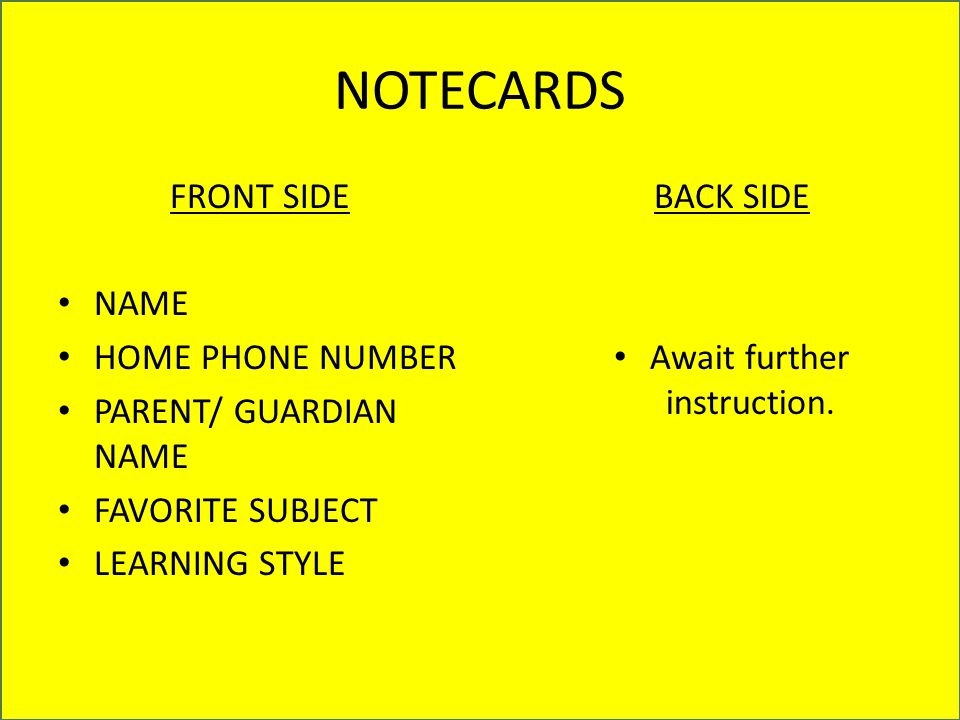 NOTECARDS FRONT SIDE NAME HOME PHONE NUMBER PARENT/ GUARDIAN NAME FAVORITE SUBJECT LEARNING STYLE BACK SIDE Await further instruction.