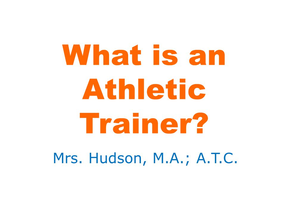 What is an Athletic Trainer? Mrs. Hudson, M.A.; A.T.C.