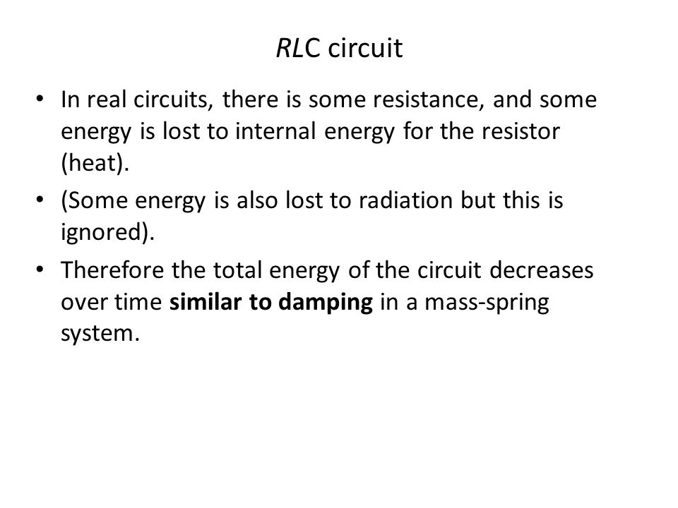 RLC circuit In real circuits, there is some resistance, and some energy is lost to internal energy for the resistor (heat). (Some energy is also lost